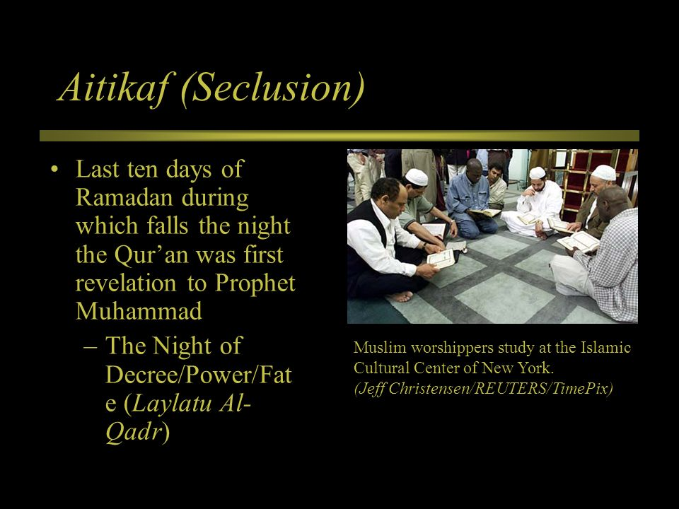 Aitikaf (Seclusion) Last ten days of Ramadan during which falls the night the Qur'an was first revelation to Prophet Muhammad.