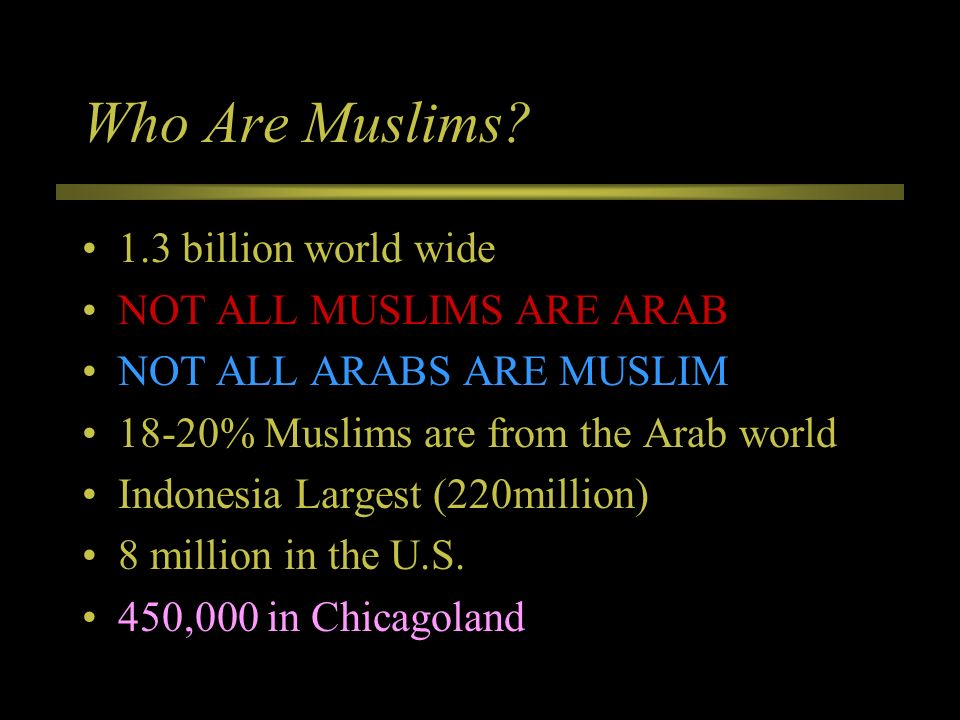 Who Are Muslims 1.3 billion world wide NOT ALL MUSLIMS ARE ARAB