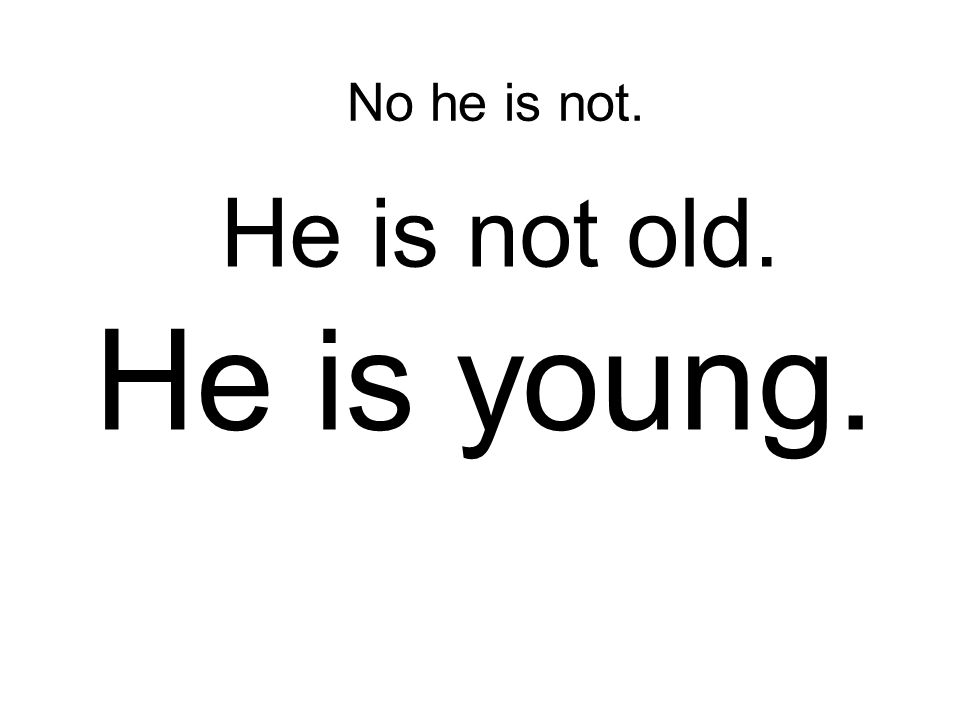 No he is not. He is not old. He is young.
