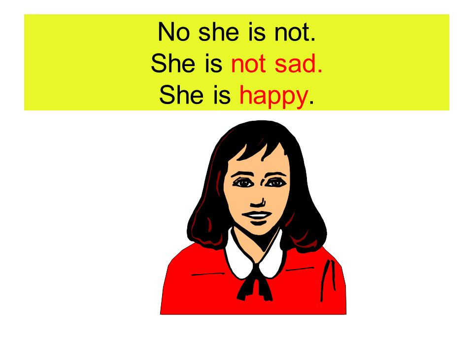 No she is not. She is not sad. She is happy.