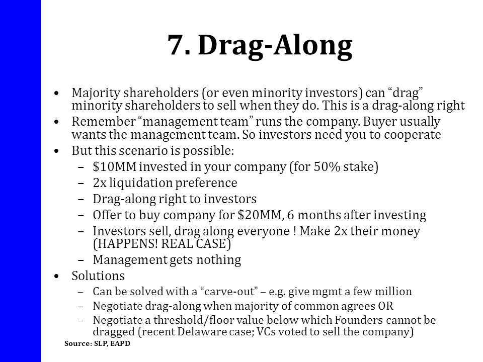 7. Drag-Along Majority shareholders (or even minority investors) can drag minority shareholders to sell when they do. This is a drag-along right.