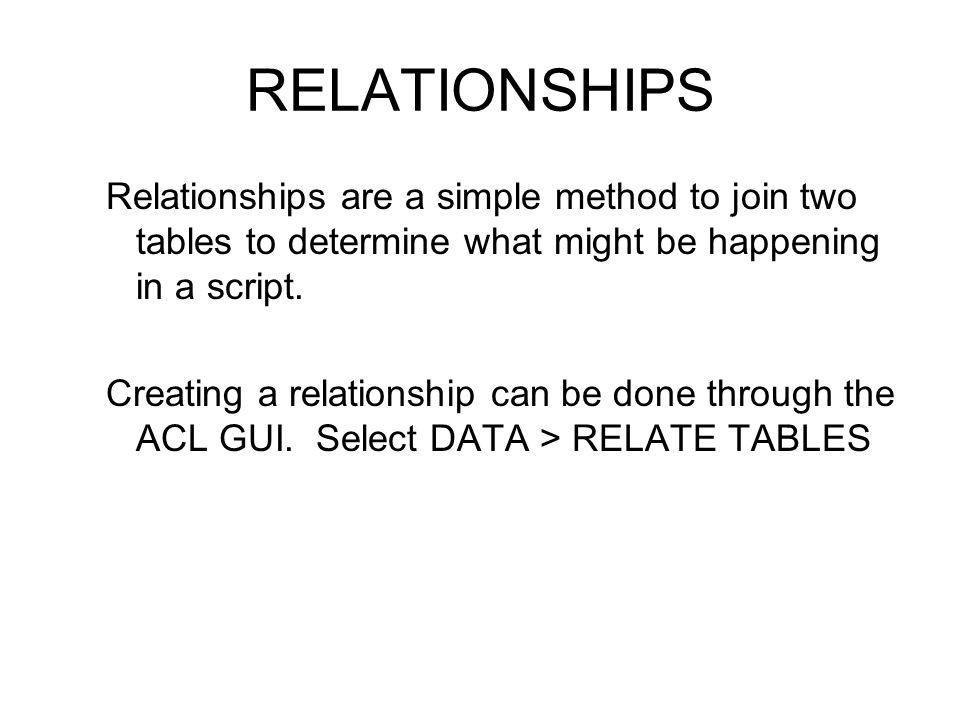 RELATIONSHIPS Relationships are a simple method to join two tables to determine what might be happening in a script.