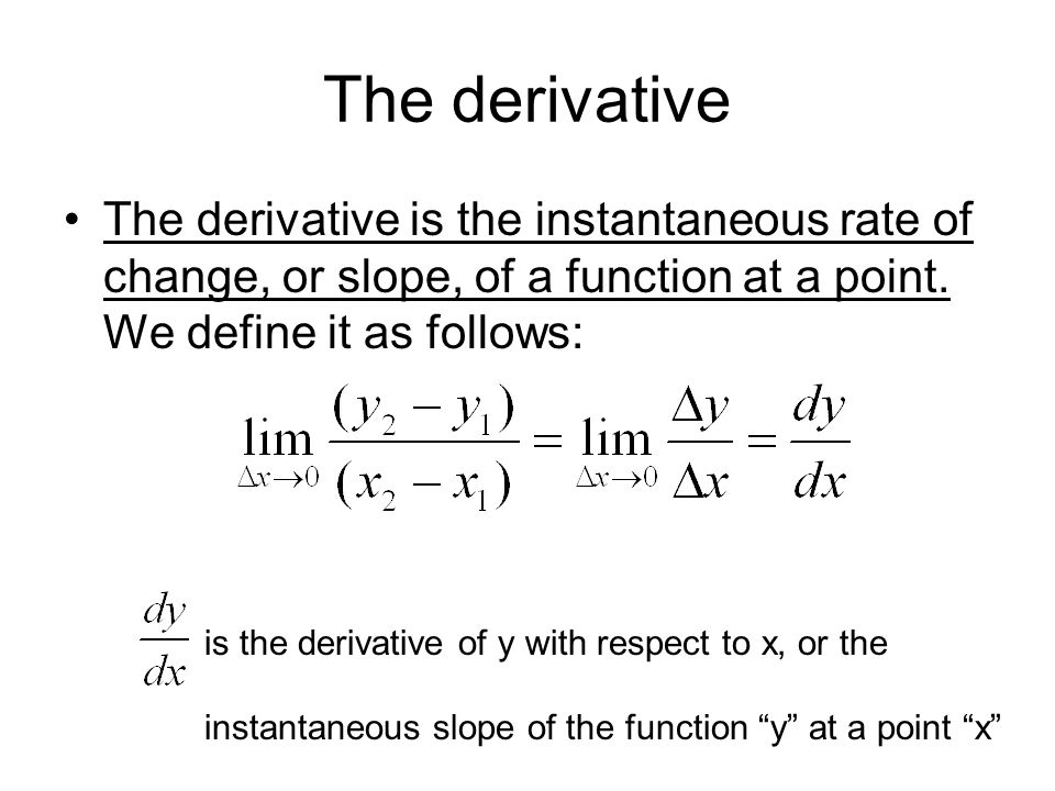 The derivative The derivative is the instantaneous rate of change, or slope, of a function at a point. We define it as follows: