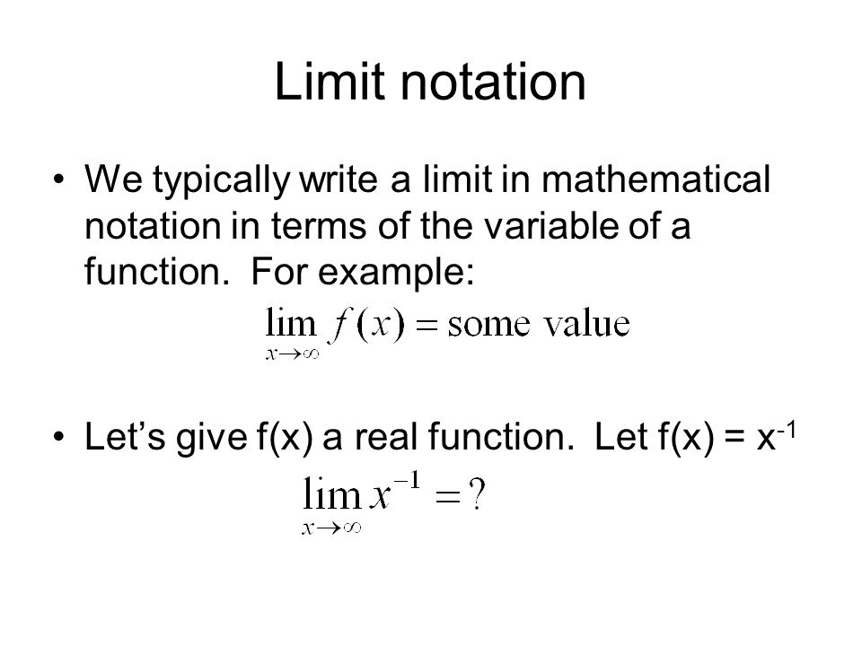 Limit notation We typically write a limit in mathematical notation in terms of the variable of a function. For example: