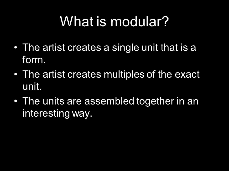 What is modular The artist creates a single unit that is a form.