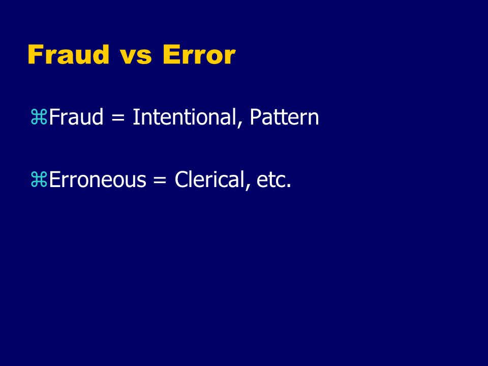 Fraud vs Error Fraud = Intentional, Pattern Erroneous = Clerical, etc.