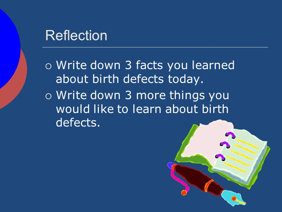 Reflection Write down 3 facts you learned about birth defects today.