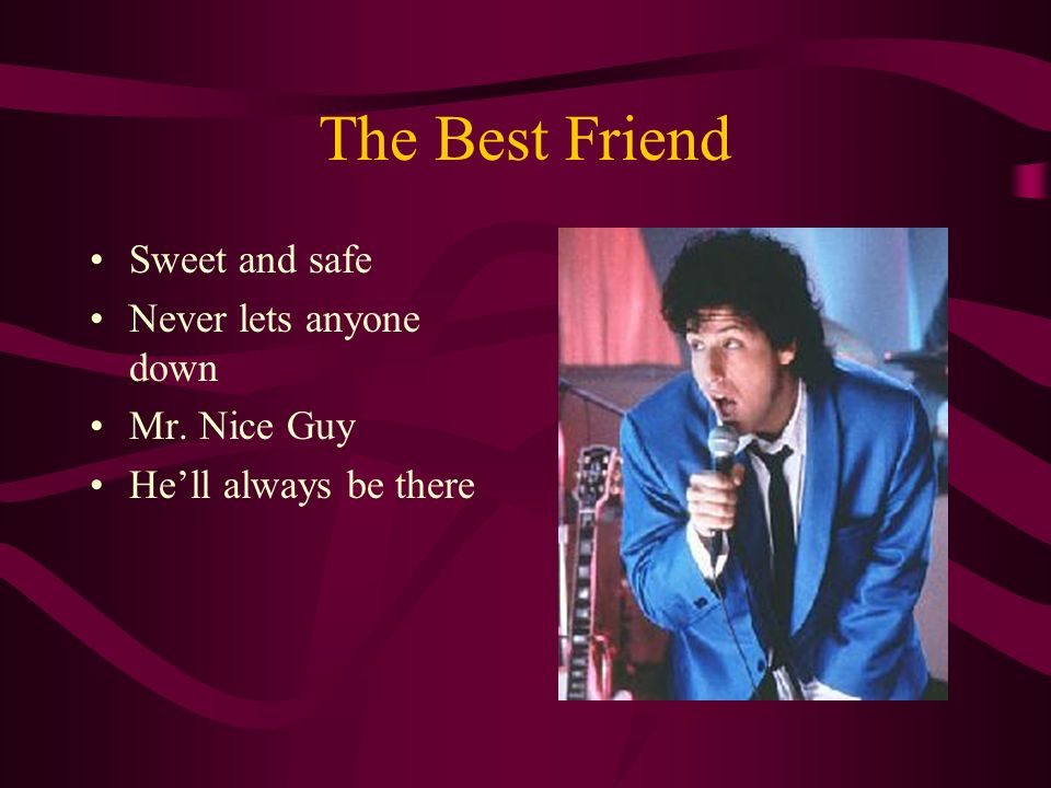 The Best Friend Sweet and safe Never lets anyone down Mr. Nice Guy