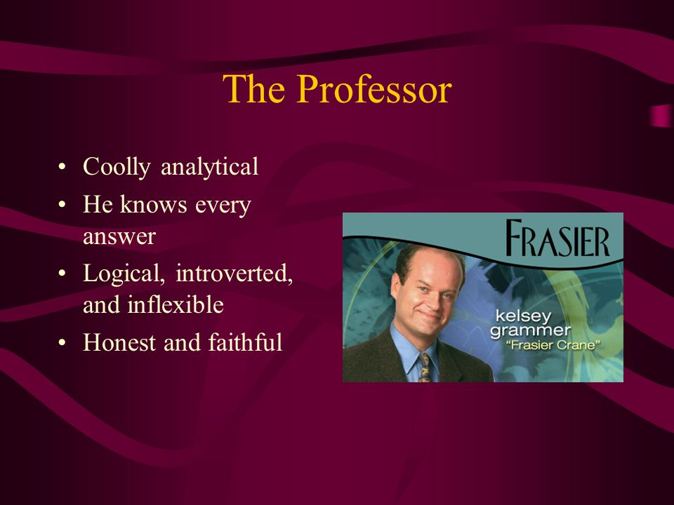 The Professor Coolly analytical He knows every answer