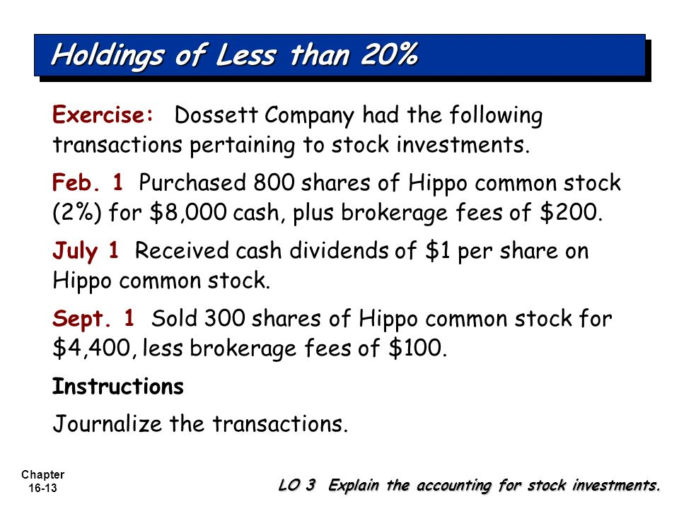 Holdings of Less than 20% Exercise: Dossett Company had the following transactions pertaining to stock investments.