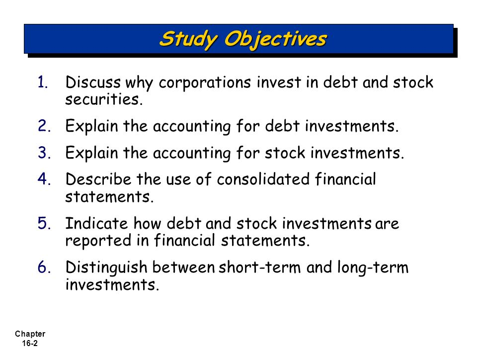 Study Objectives Discuss why corporations invest in debt and stock securities. Explain the accounting for debt investments.