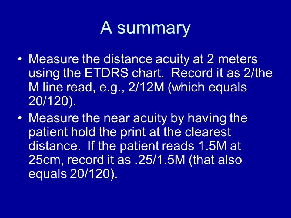 A summary Measure the distance acuity at 2 meters using the ETDRS chart. Record it as 2/the M line read, e.g., 2/12M (which equals 20/120).
