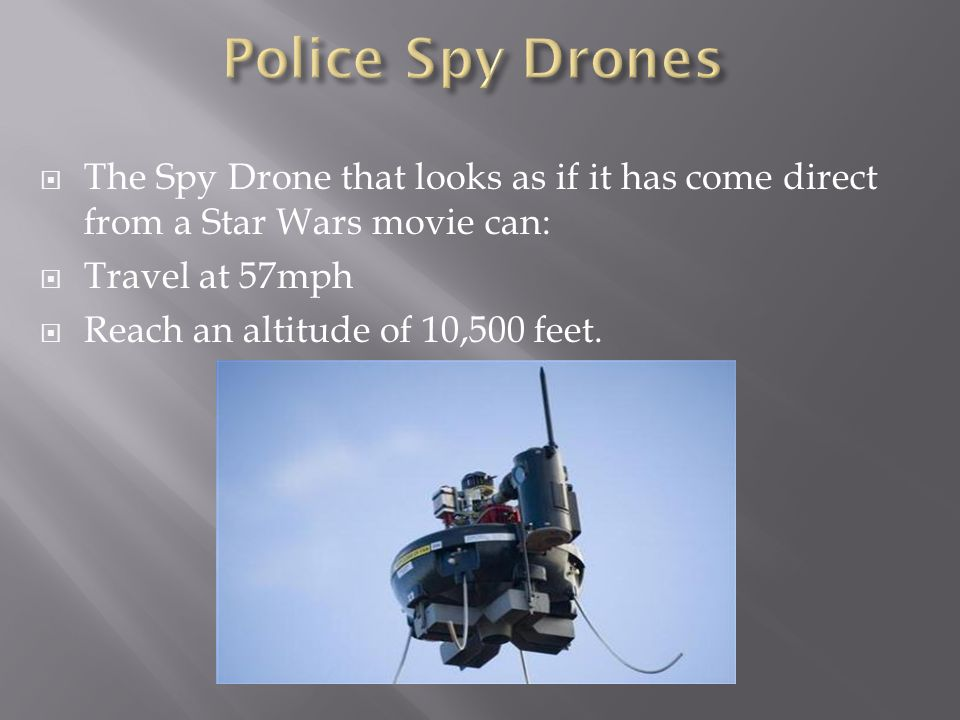 Police Spy Drones The Spy Drone that looks as if it has come direct from a Star Wars movie can: Travel at 57mph.