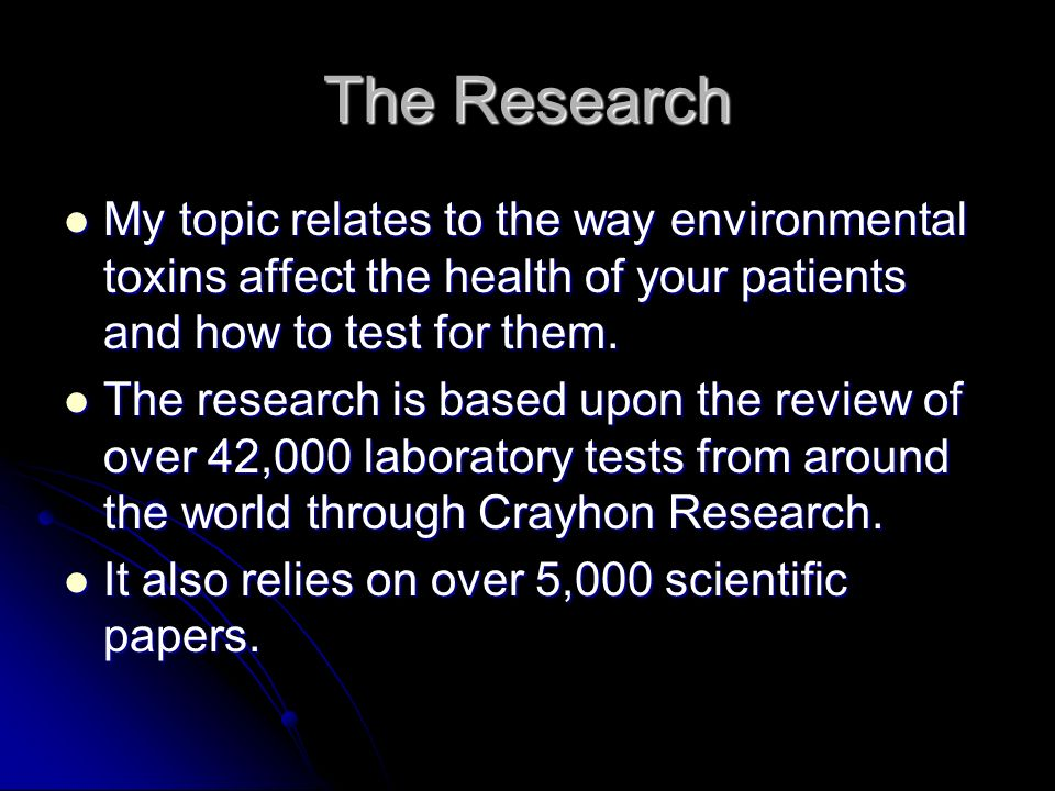 The Research My topic relates to the way environmental toxins affect the health of your patients and how to test for them.