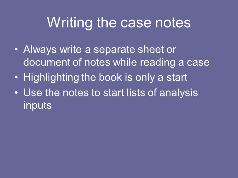 Writing the case notes Always write a separate sheet or document of notes while reading a case. Highlighting the book is only a start.