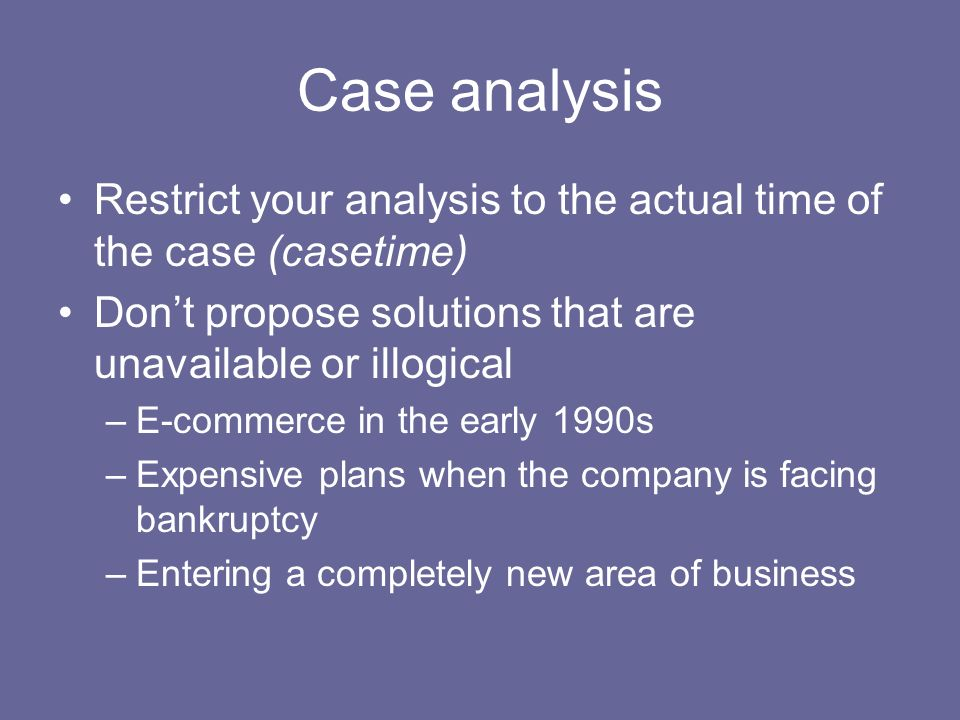 Case analysis Restrict your analysis to the actual time of the case (casetime) Don't propose solutions that are unavailable or illogical.