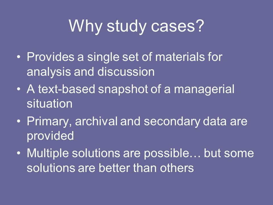 Why study cases Provides a single set of materials for analysis and discussion. A text-based snapshot of a managerial situation.