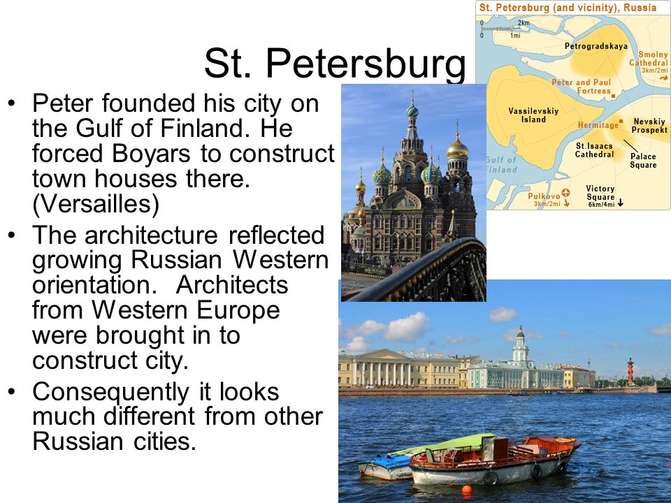 St. Petersburg Peter founded his city on the Gulf of Finland. He forced Boyars to construct town houses there. (Versailles)