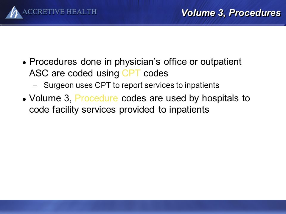 Volume 3, Procedures Procedures done in physician's office or outpatient ASC are coded using CPT codes.