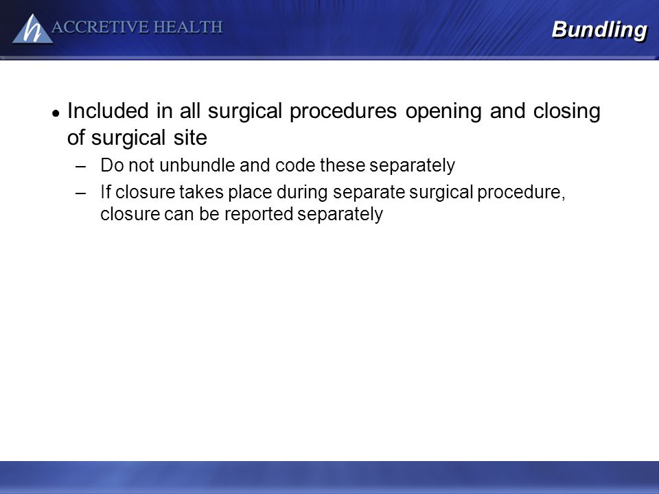 Bundling Included in all surgical procedures opening and closing of surgical site. Do not unbundle and code these separately.
