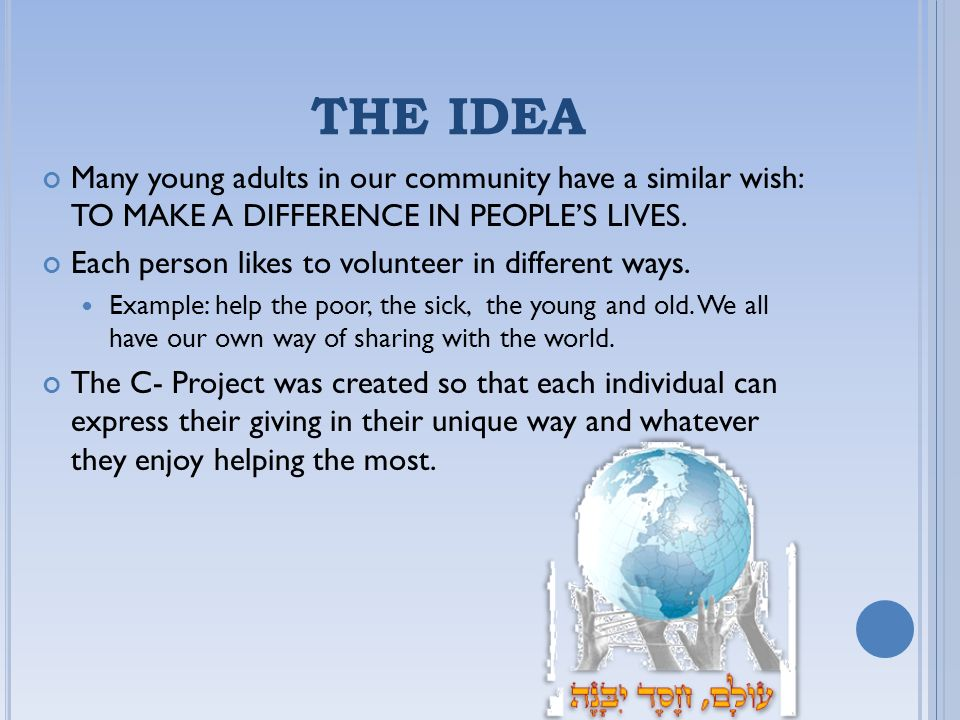 THE IDEA Many young adults in our community have a similar wish: TO MAKE A DIFFERENCE IN PEOPLE'S LIVES.