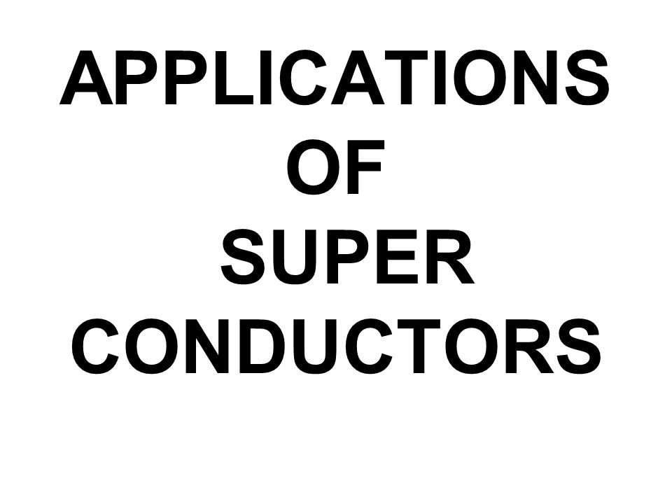 APPLICATIONSOF SUPER CONDUCTORS