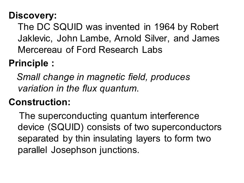 Discovery: The DC SQUID was invented in 1964 by Robert Jaklevic, John Lambe, Arnold Silver, and James Mercereau of Ford Research Labs