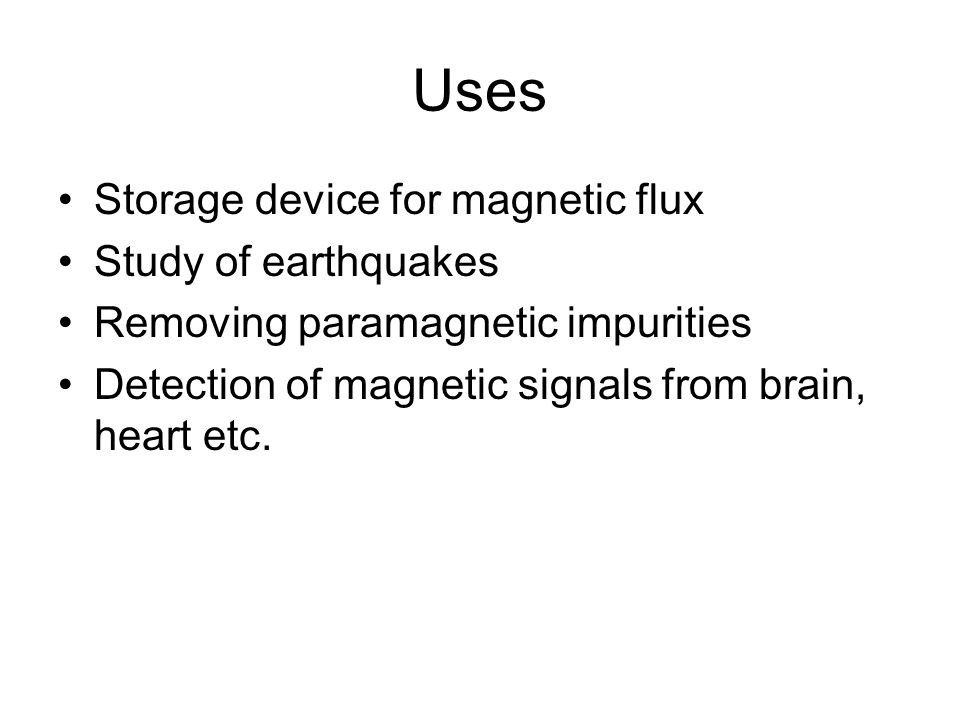 Uses Storage device for magnetic flux Study of earthquakes