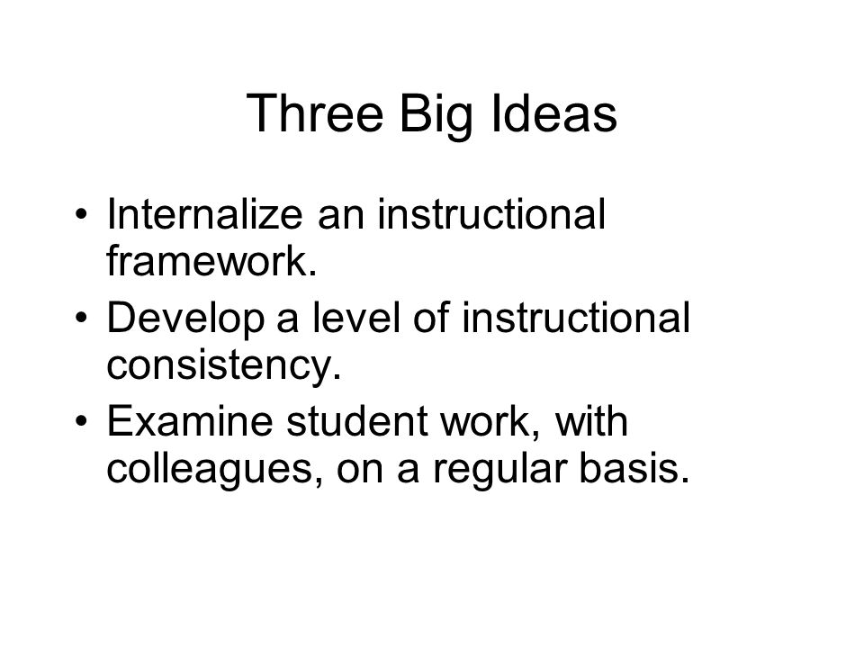 Three Big Ideas Internalize an instructional framework.