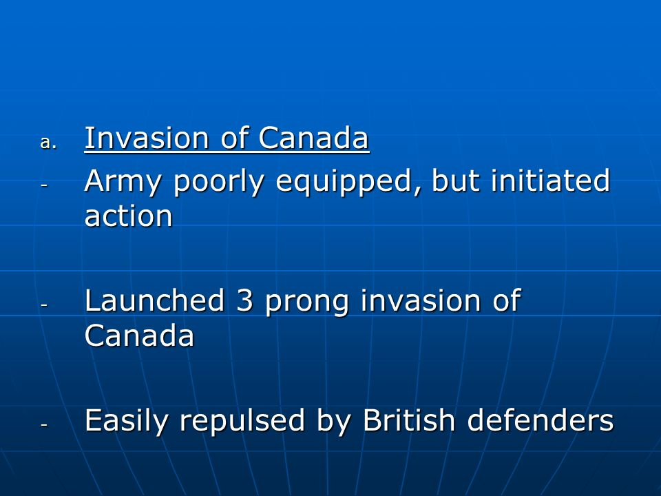 Invasion of Canada Army poorly equipped, but initiated action. Launched 3 prong invasion of Canada.