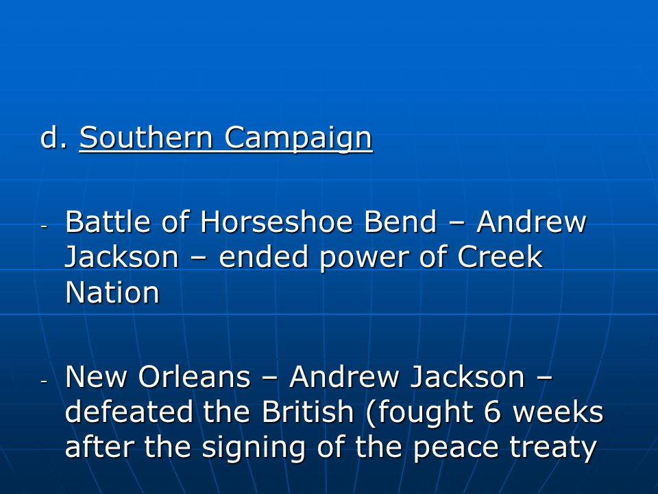 d. Southern Campaign Battle of Horseshoe Bend – Andrew Jackson – ended power of Creek Nation.