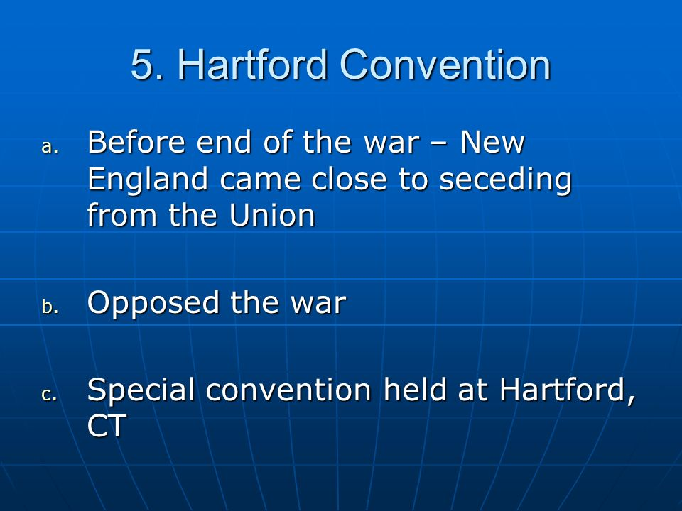 5. Hartford Convention Before end of the war – New England came close to seceding from the Union. Opposed the war.