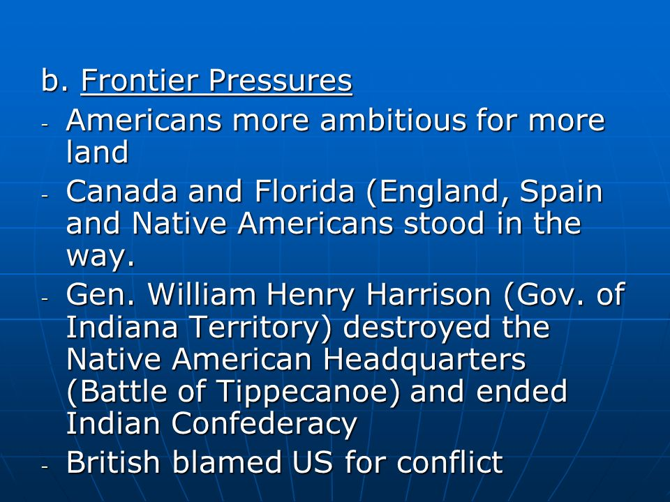 b. Frontier Pressures Americans more ambitious for more land. Canada and Florida (England, Spain and Native Americans stood in the way.