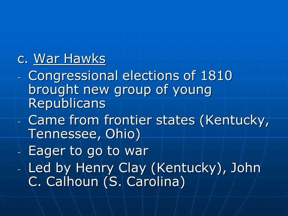 c. War Hawks Congressional elections of 1810 brought new group of young Republicans. Came from frontier states (Kentucky, Tennessee, Ohio)