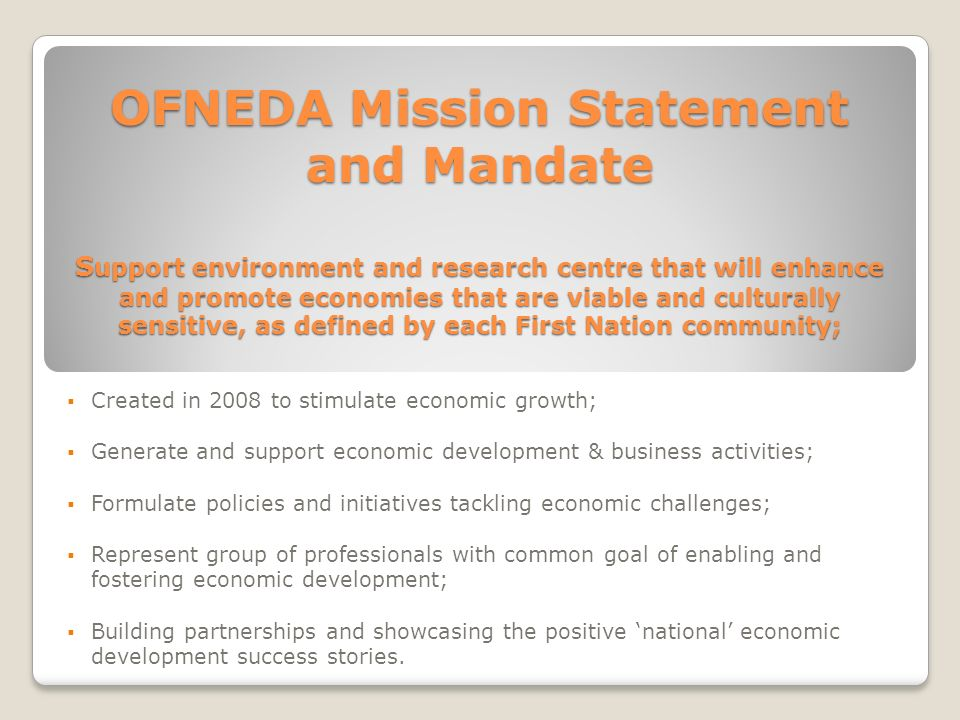 OFNEDA Mission Statement and Mandate Support environment and research centre that will enhance and promote economies that are viable and culturally sensitive, as defined by each First Nation community;