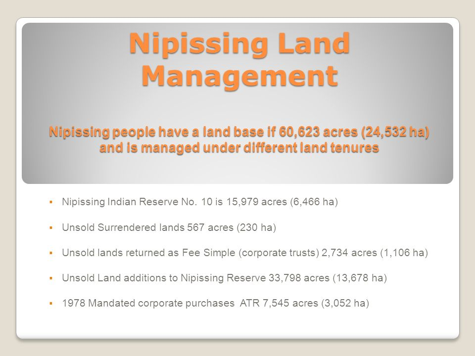 Nipissing Land Management Nipissing people have a land base if 60,623 acres (24,532 ha) and is managed under different land tenures