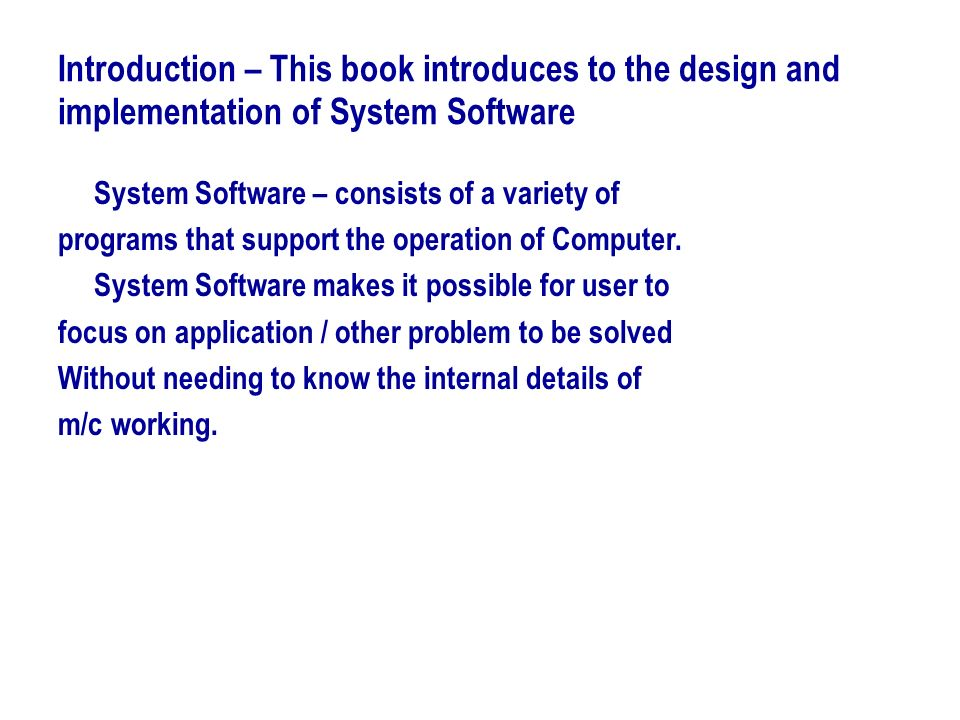 Introduction – This book introduces to the design and implementation of System Software