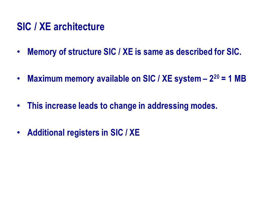 SIC / XE architecture Memory of structure SIC / XE is same as described for SIC. Maximum memory available on SIC / XE system – 220 = 1 MB.