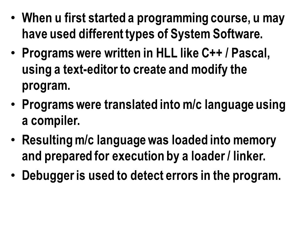 When u first started a programming course, u may have used different types of System Software.