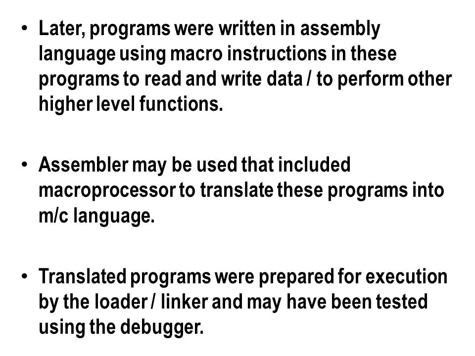 Later, programs were written in assembly language using macro instructions in these programs to read and write data / to perform other higher level functions.