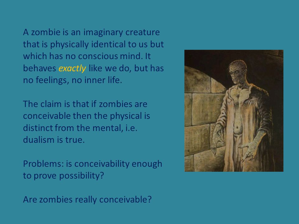 A zombie is an imaginary creature that is physically identical to us but which has no conscious mind. It behaves exactly like we do, but has no feelings, no inner life.