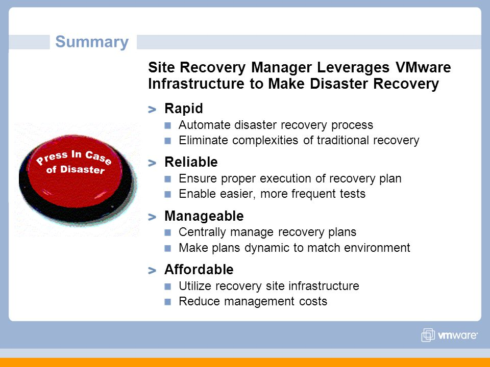 Summary Site Recovery Manager Leverages VMware Infrastructure to Make Disaster Recovery. Rapid. Automate disaster recovery process.