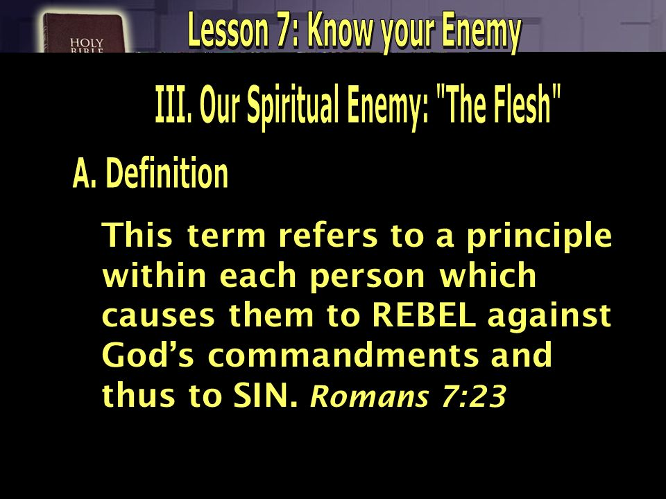Lesson 7: Know your Enemy III. Our Spiritual Enemy: The Flesh