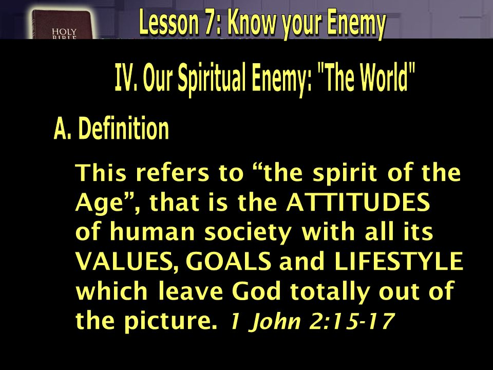 Lesson 7: Know your Enemy IV. Our Spiritual Enemy: The World