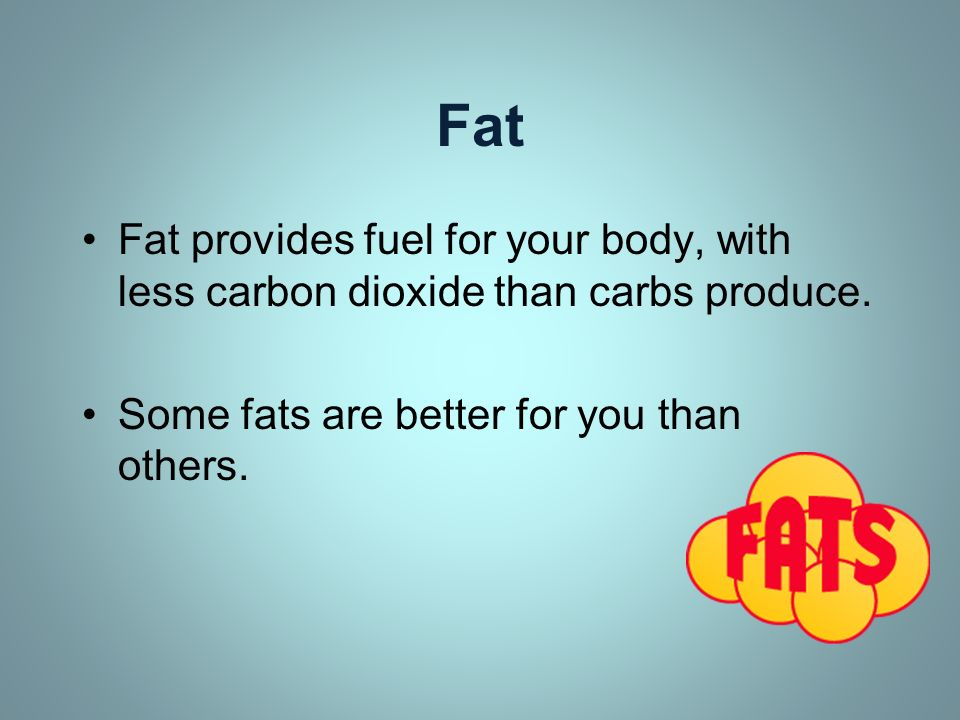 Fat Fat provides fuel for your body, with less carbon dioxide than carbs produce. Some fats are better for you than others.