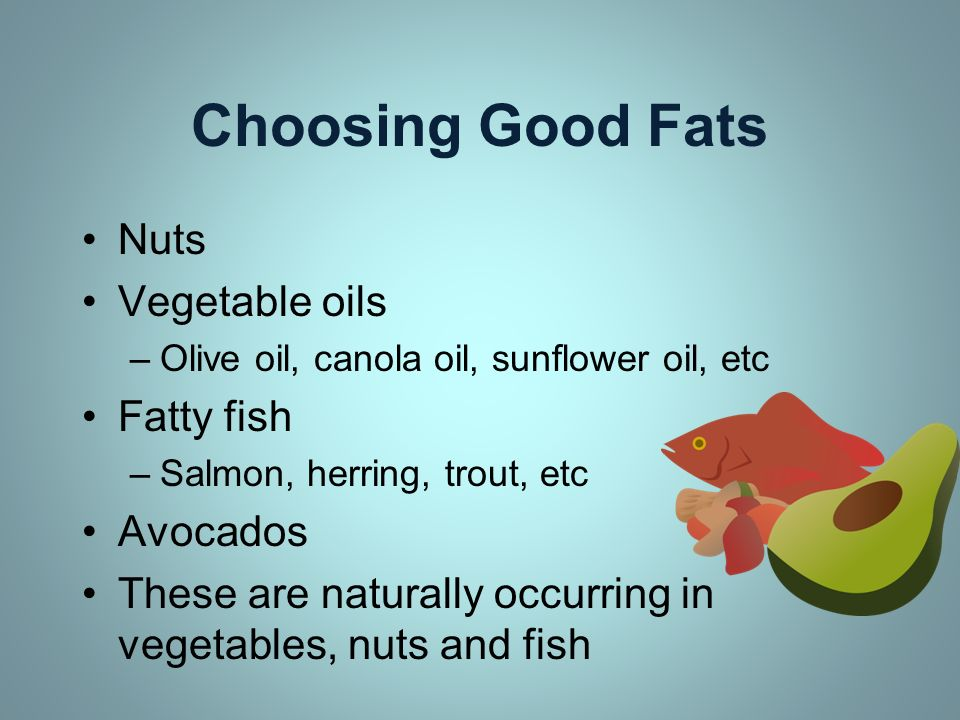 Choosing Good Fats Nuts Vegetable oils Fatty fish Avocados