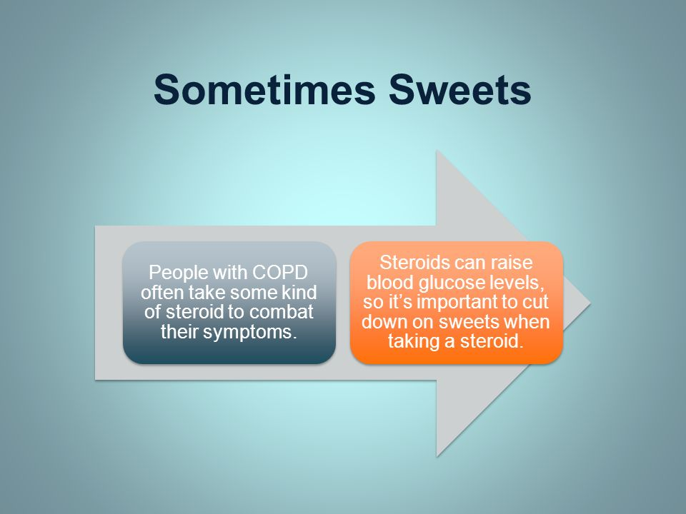 Sometimes Sweets People with COPD often take some kind of steroid to combat their symptoms.