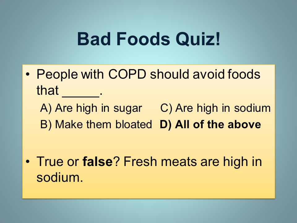 Bad Foods Quiz! People with COPD should avoid foods that _____.