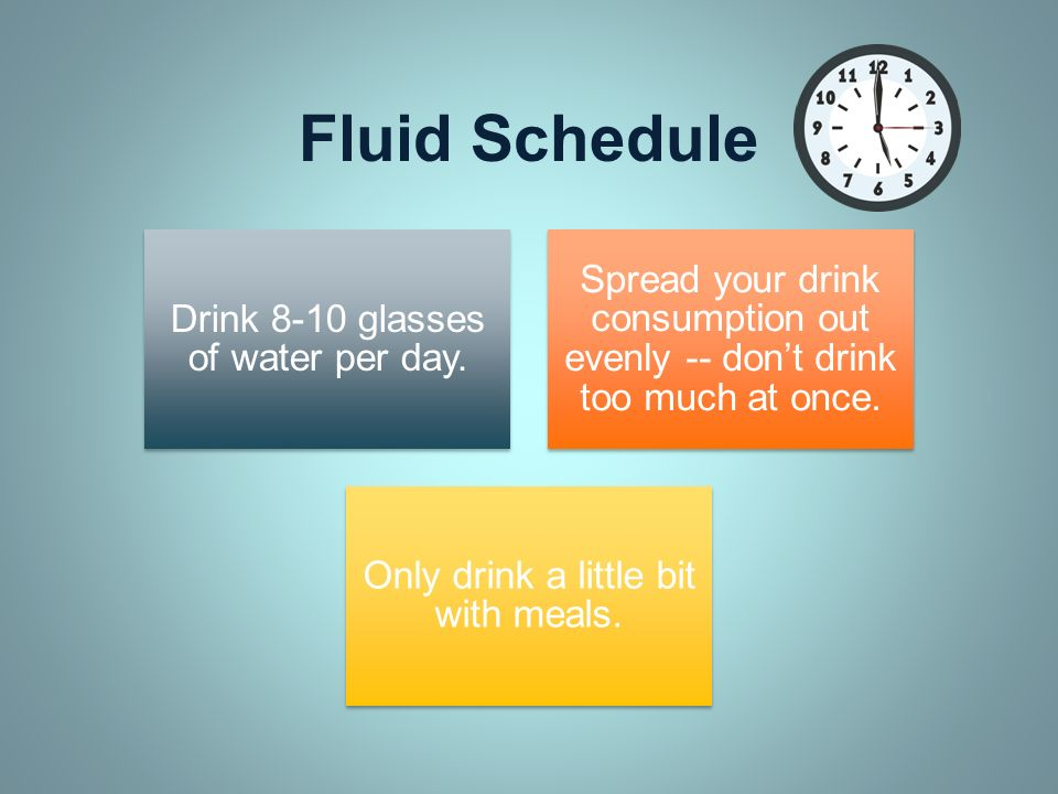 Fluid Schedule Drink 8-10 glasses of water per day. Spread your drink consumption out evenly -- don't drink too much at once.
