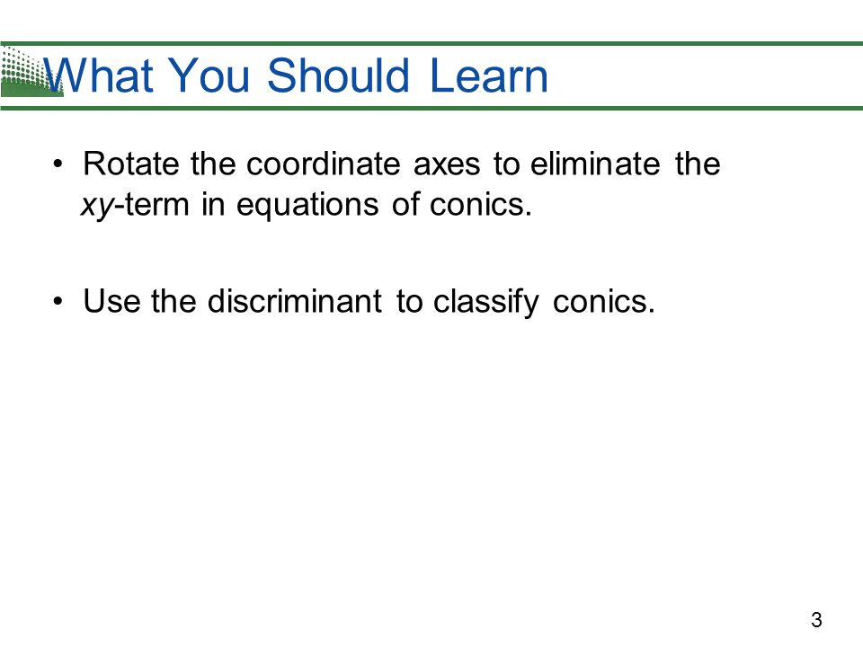 What You Should Learn Rotate the coordinate axes to eliminate the xy-term in equations of conics.